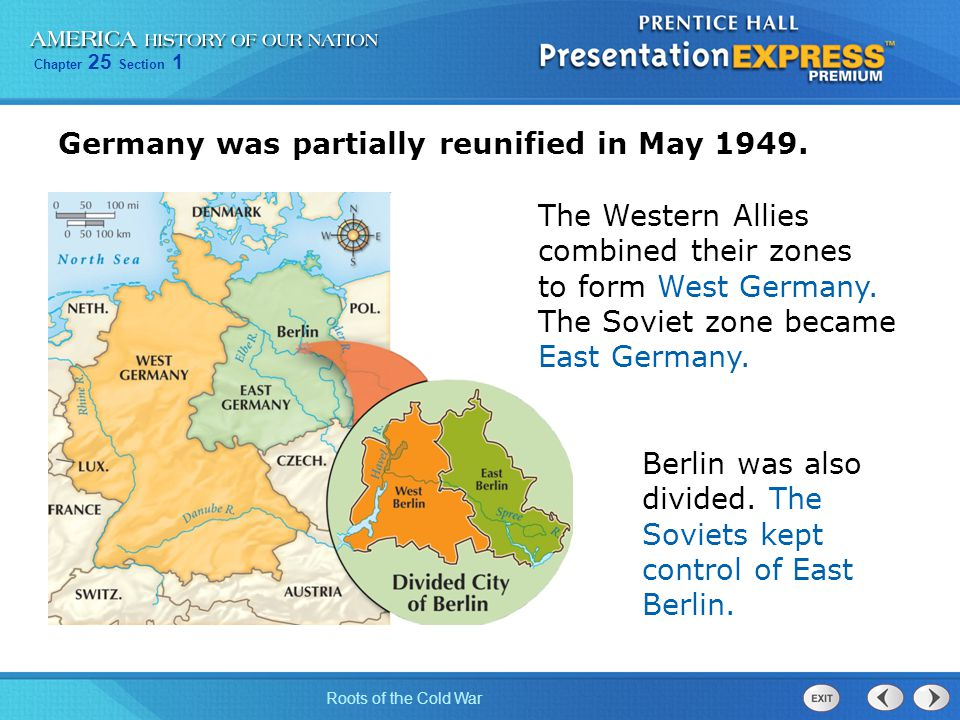Chapter 25 Section 1 Roots of the Cold War Germany was partially reunified in May 1949. The Western Allies combined their zones to form West Germany.
