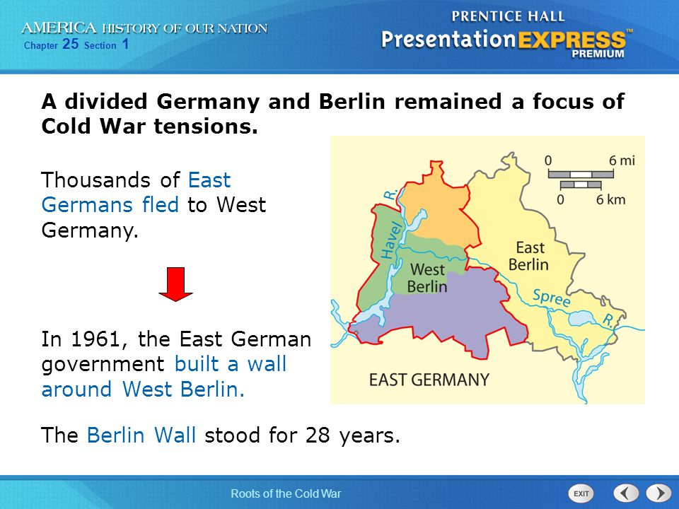 Chapter 25 Section 1 Roots of the Cold War A divided Germany and Berlin remained a focus of Cold War tensions. Thousands of East Germans fled to West