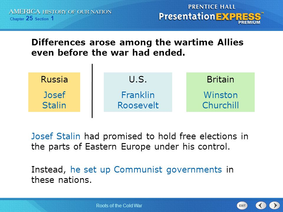 Chapter 25 Section 1 Roots of the Cold War Differences arose among the wartime Allies even before the war had ended. Josef Stalin had promised to hold