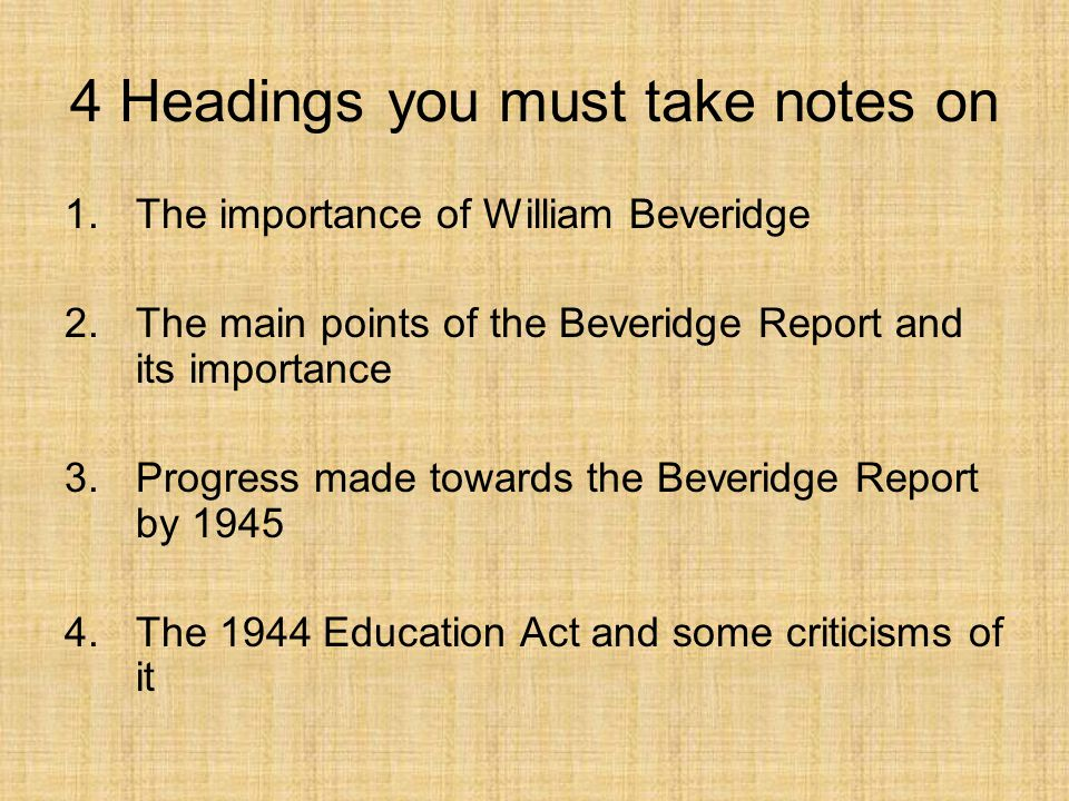 4 Headings you must take notes on 1.The importance of William Beveridge 2.The main points of the Beveridge Report and its importance 3.Progress made t