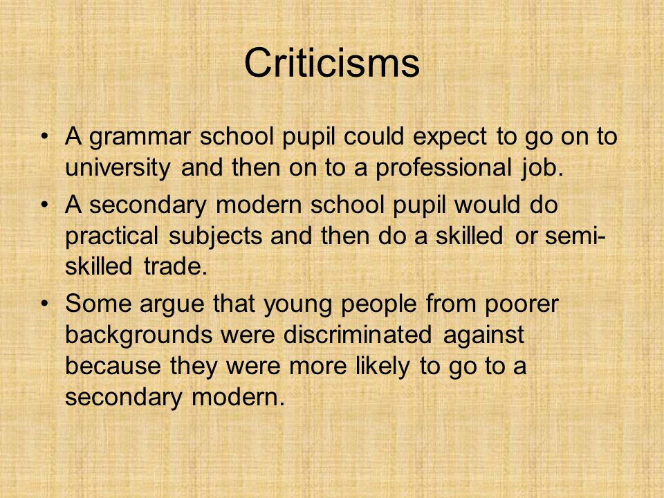 Criticisms A grammar school pupil could expect to go on to university and then on to a professional job. A secondary modern school pupil would do prac