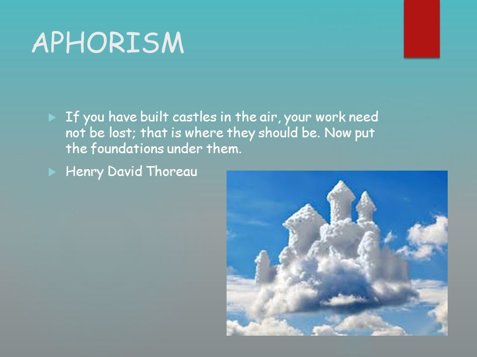 APHORISM  If you have built castles in the air, your work need not be lost; that is where they should be. Now put the foundations under them.  Henry