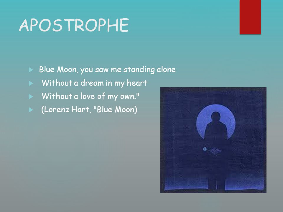 APOSTROPHE  Blue Moon, you saw me standing alone  Without a dream in my heart  Without a love of my own.