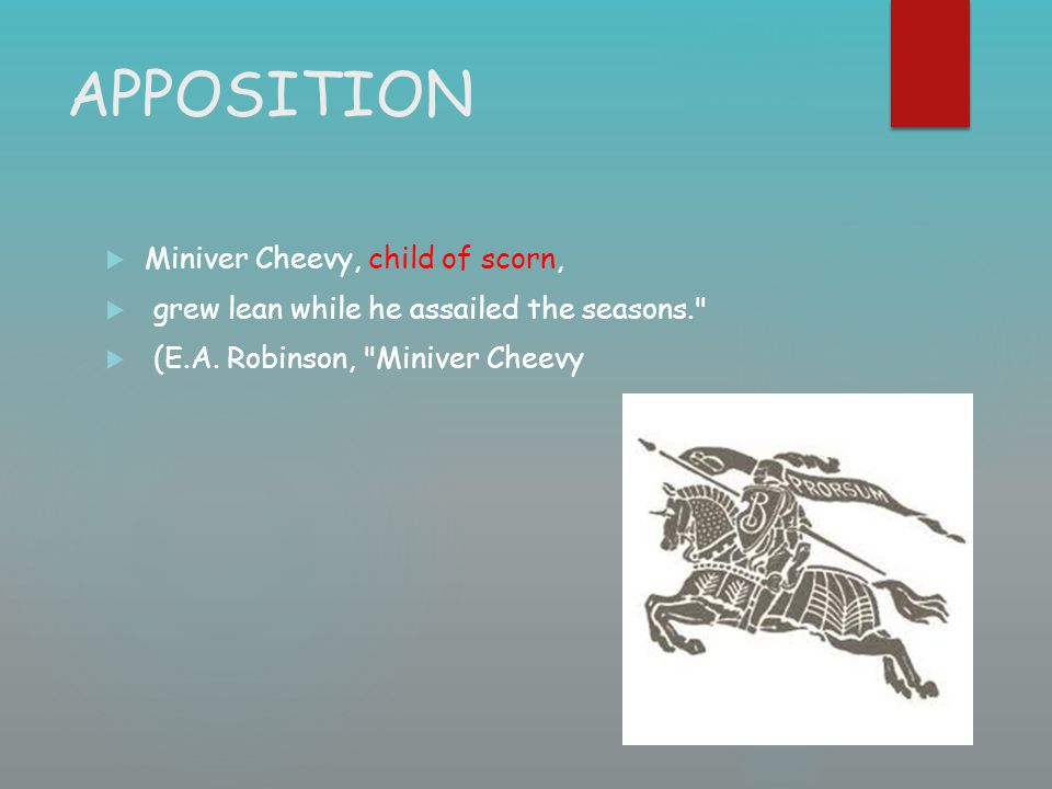 APPOSITION  Miniver Cheevy, child of scorn,  grew lean while he assailed the seasons.
