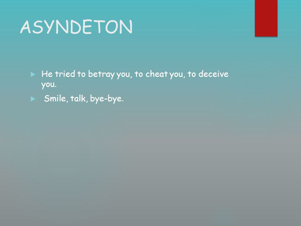 ASYNDETON  He tried to betray you, to cheat you, to deceive you.  Smile, talk, bye-bye.