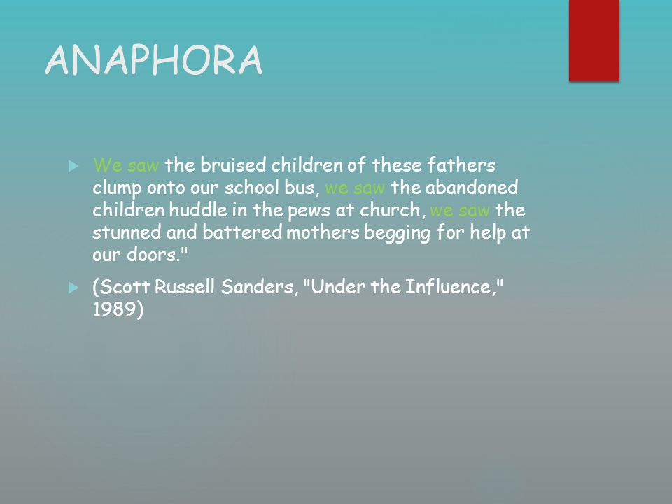 ANAPHORA  We saw the bruised children of these fathers clump onto our school bus, we saw the abandoned children huddle in the pews at church, we saw