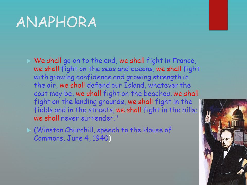 ANAPHORA  We shall go on to the end, we shall fight in France, we shall fight on the seas and oceans, we shall fight with growing confidence and grow