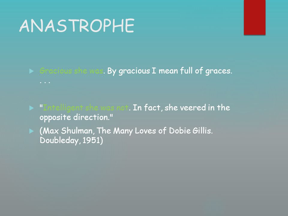 ANASTROPHE  Gracious she was. By gracious I mean full of graces.... 