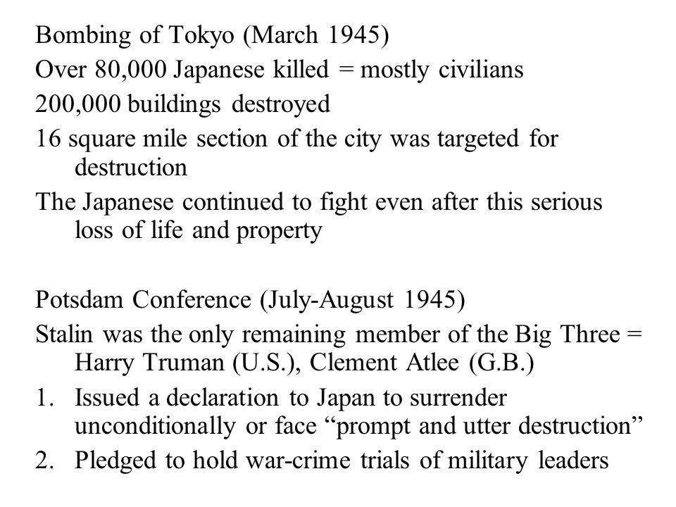 Bombing of Tokyo (March 1945) Over 80,000 Japanese killed = mostly civilians 200,000 buildings destroyed 16 square mile section of the city was targeted for destruction The Japanese continued to fight even after this serious loss of life and property Potsdam Conference (July-August 1945) Stalin was the only remaining member of the Big Three = Harry Truman (U.S.), Clement Atlee (G.B.) 1.Issued a declaration to Japan to surrender unconditionally or face prompt and utter destruction 2.Pledged to hold war-crime trials of military leaders