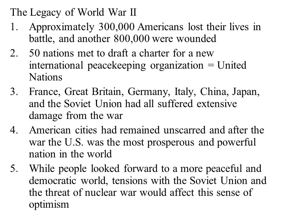 The Legacy of World War II 1.Approximately 300,000 Americans lost their lives in battle, and another 800,000 were wounded 2.50 nations met to draft a charter for a new international peacekeeping organization = United Nations 3.France, Great Britain, Germany, Italy, China, Japan, and the Soviet Union had all suffered extensive damage from the war 4.American cities had remained unscarred and after the war the U.S.