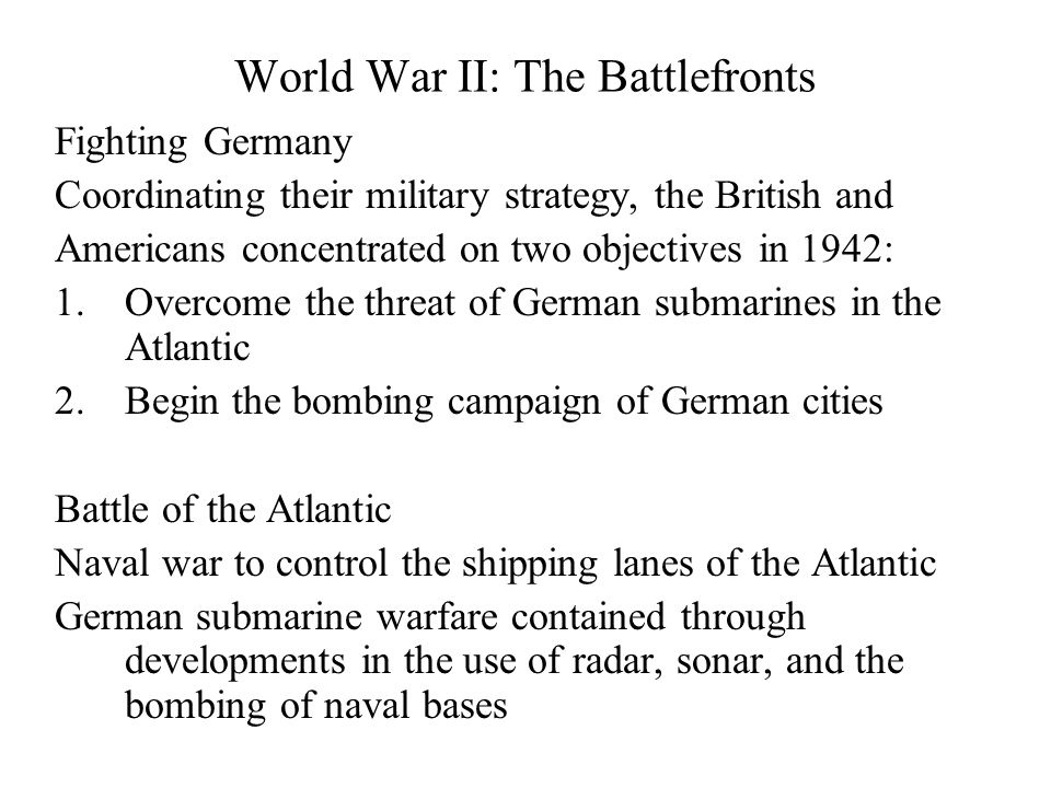 World War II: The Battlefronts Fighting Germany Coordinating their military strategy, the British and Americans concentrated on two objectives in 1942: 1.Overcome the threat of German submarines in the Atlantic 2.Begin the bombing campaign of German cities Battle of the Atlantic Naval war to control the shipping lanes of the Atlantic German submarine warfare contained through developments in the use of radar, sonar, and the bombing of naval bases