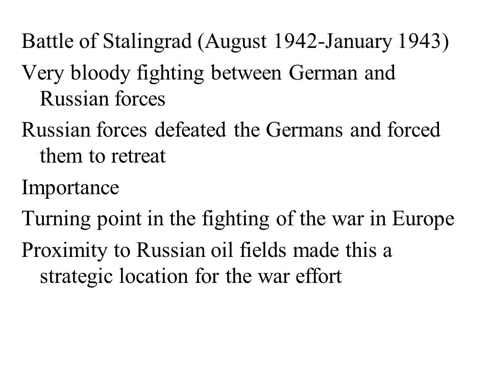 Battle of Stalingrad (August 1942-January 1943) Very bloody fighting between German and Russian forces Russian forces defeated the Germans and forced