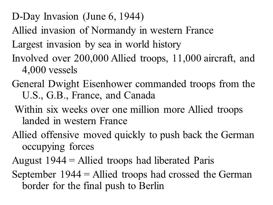 D-Day Invasion (June 6, 1944) Allied invasion of Normandy in western France Largest invasion by sea in world history Involved over 200,000 Allied troo