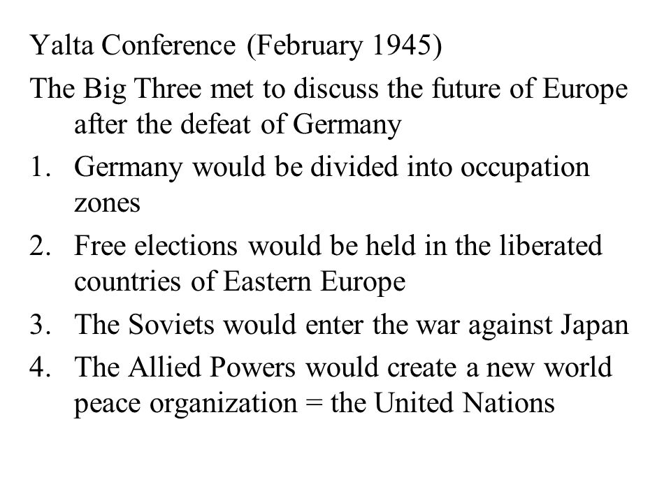 Yalta Conference (February 1945) The Big Three met to discuss the future of Europe after the defeat of Germany 1.Germany would be divided into occupation zones 2.Free elections would be held in the liberated countries of Eastern Europe 3.The Soviets would enter the war against Japan 4.The Allied Powers would create a new world peace organization = the United Nations