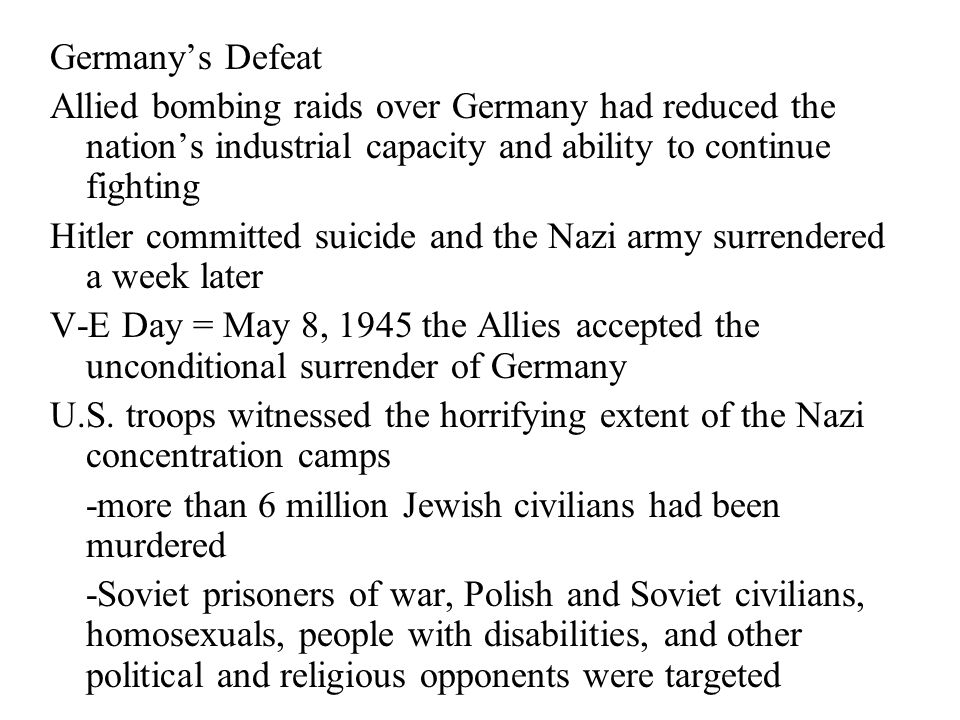 Germany's Defeat Allied bombing raids over Germany had reduced the nation's industrial capacity and ability to continue fighting Hitler committed suicide and the Nazi army surrendered a week later V-E Day = May 8, 1945 the Allies accepted the unconditional surrender of Germany U.S.