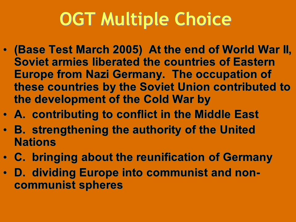 OGT Multiple Choice (Base Test March 2005) At the end of World War II, Soviet armies liberated the countries of Eastern Europe from Nazi Germany. The