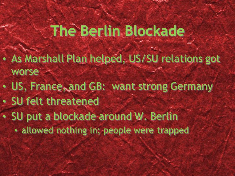 The Berlin Blockade As Marshall Plan helped, US/SU relations got worse US, France, and GB: want strong Germany SU felt threatened SU put a blockade around W.