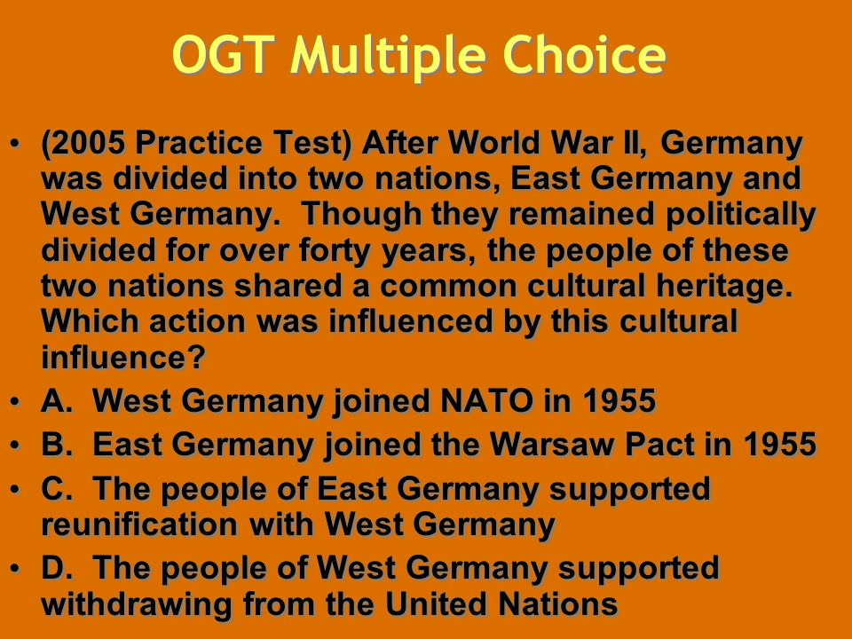 OGT Multiple Choice (2005 Practice Test) After World War II, Germany was divided into two nations, East Germany and West Germany. Though they remained