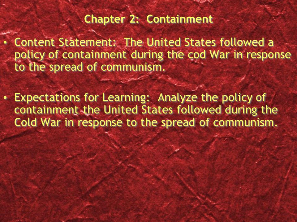 Chapter 2: Containment Content Statement: The United States followed a policy of containment during the cod War in response to the spread of communism