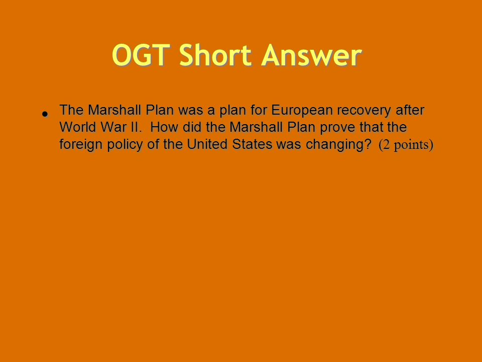 OGT Short Answer The Marshall Plan was a plan for European recovery after World War II. How did the Marshall Plan prove that the foreign policy of the