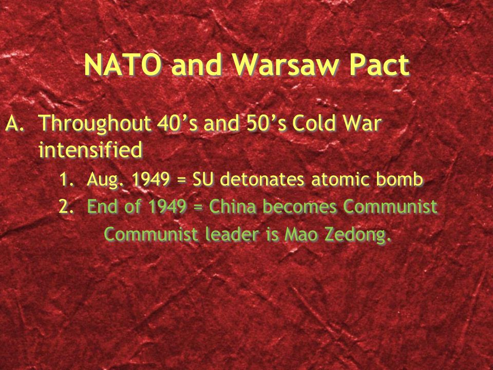 NATO and Warsaw Pact A.Throughout 40's and 50's Cold War intensified 1. Aug. 1949 = SU detonates atomic bomb 2. End of 1949 = China becomes Communist