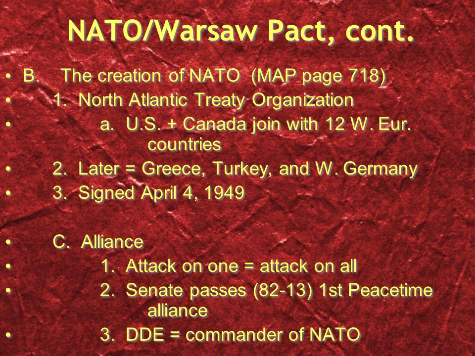 NATO/Warsaw Pact, cont. B. The creation of NATO (MAP page 718) 1. North Atlantic Treaty Organization a. U.S. + Canada join with 12 W. Eur. countries 2