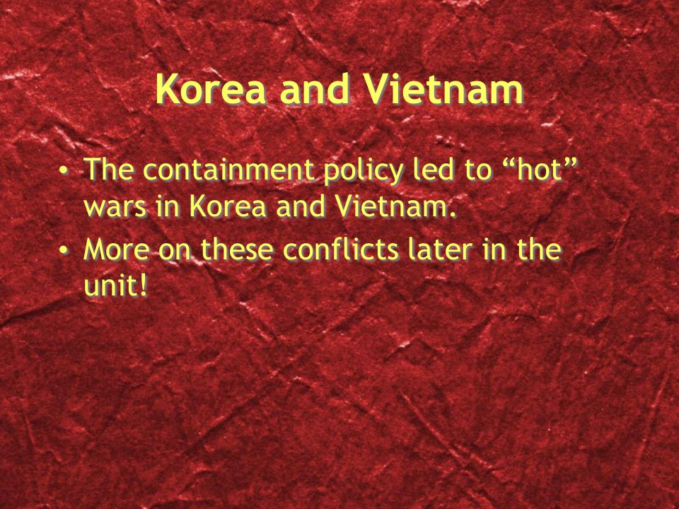 "Korea and Vietnam The containment policy led to ""hot"" wars in Korea and Vietnam. More on these conflicts later in the unit! The containment policy led"