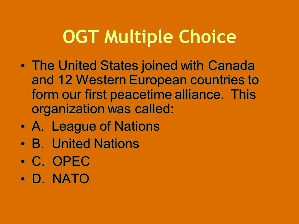 OGT Multiple Choice The United States joined with Canada and 12 Western European countries to form our first peacetime alliance. This organization was