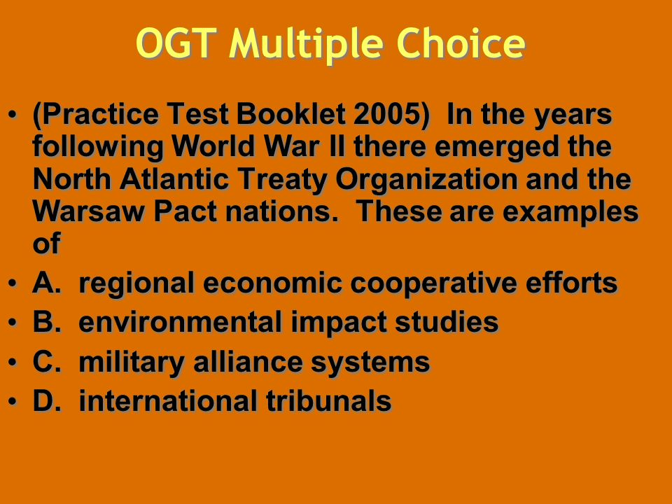 OGT Multiple Choice (Practice Test Booklet 2005) In the years following World War II there emerged the North Atlantic Treaty Organization and the Warsaw Pact nations.