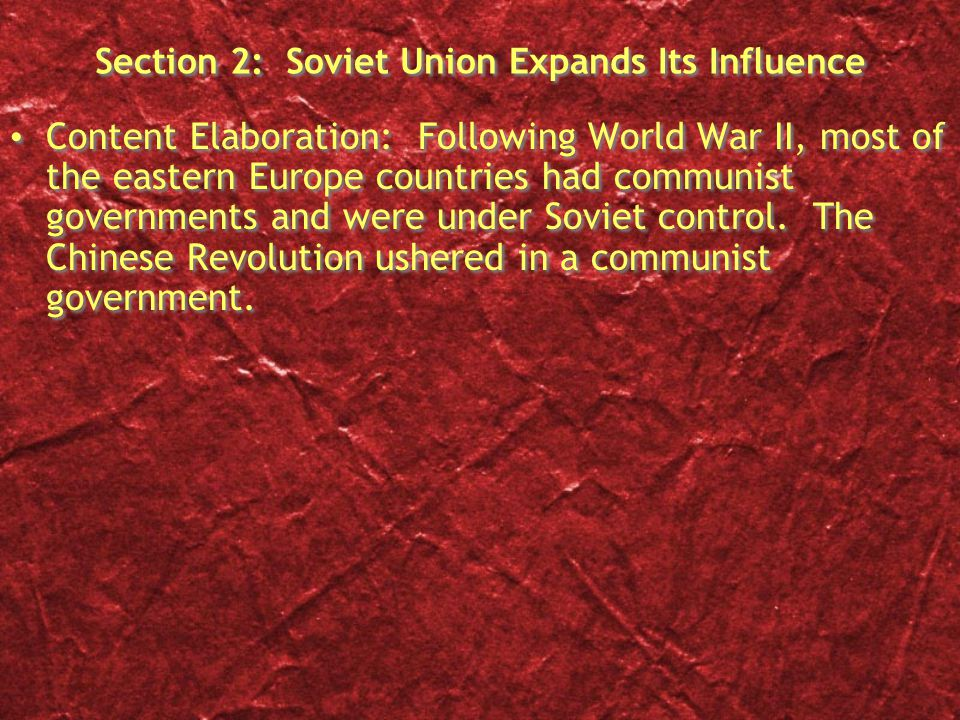 Section 2: Soviet Union Expands Its Influence Content Elaboration: Following World War II, most of the eastern Europe countries had communist governme
