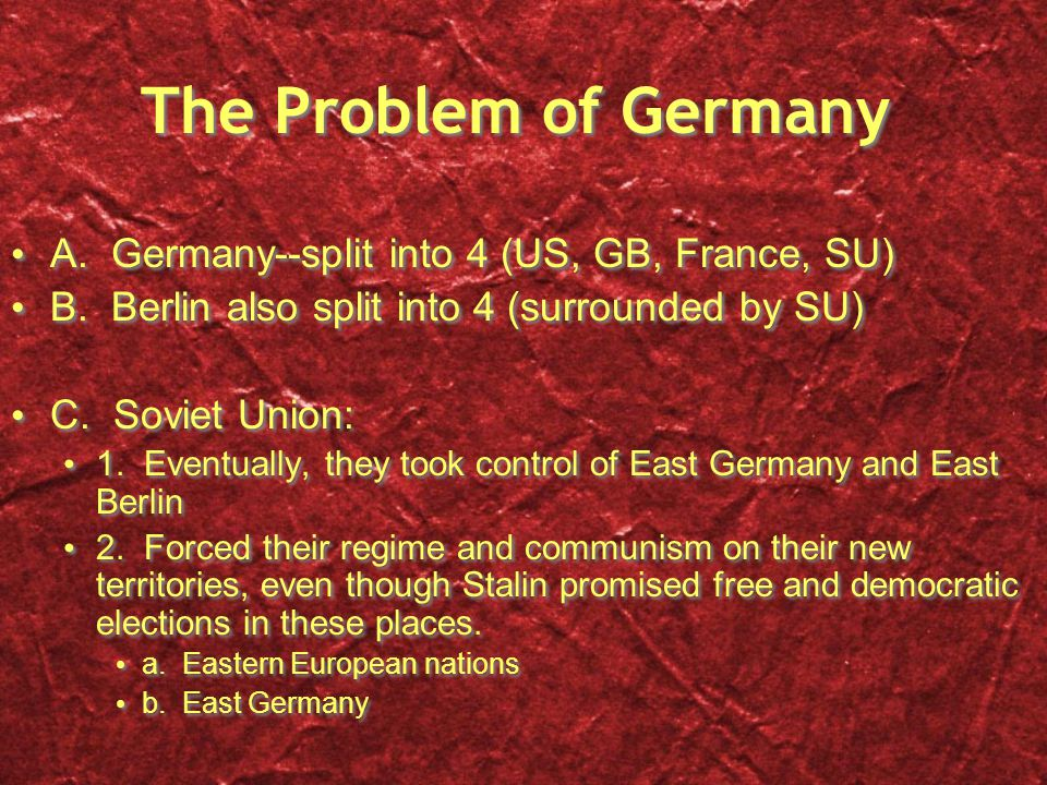 The Problem of Germany A. Germany--split into 4 (US, GB, France, SU) B. Berlin also split into 4 (surrounded by SU) C. Soviet Union: 1. Eventually, th