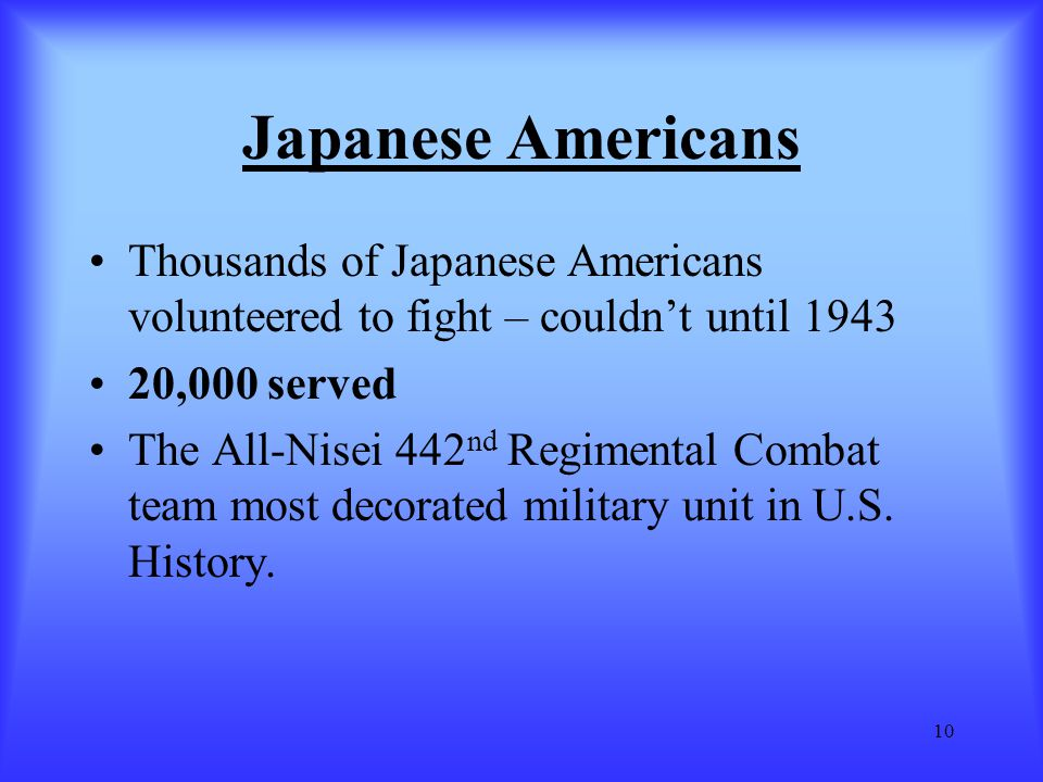 10 Japanese Americans Thousands of Japanese Americans volunteered to fight – couldn't until 1943 20,000 served The All-Nisei 442 nd Regimental Combat