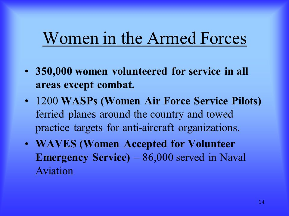 14 Women in the Armed Forces 350,000 women volunteered for service in all areas except combat. 1200 WASPs (Women Air Force Service Pilots) ferried pla
