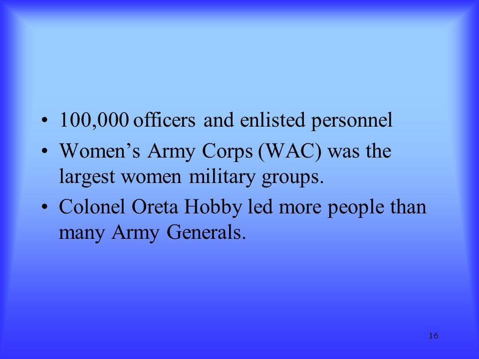 16 100,000 officers and enlisted personnel Women's Army Corps (WAC) was the largest women military groups. Colonel Oreta Hobby led more people than ma
