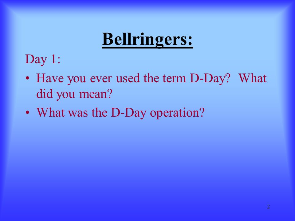 Bellringers: Day 1: Have you ever used the term D-Day? What did you mean? What was the D-Day operation? 2