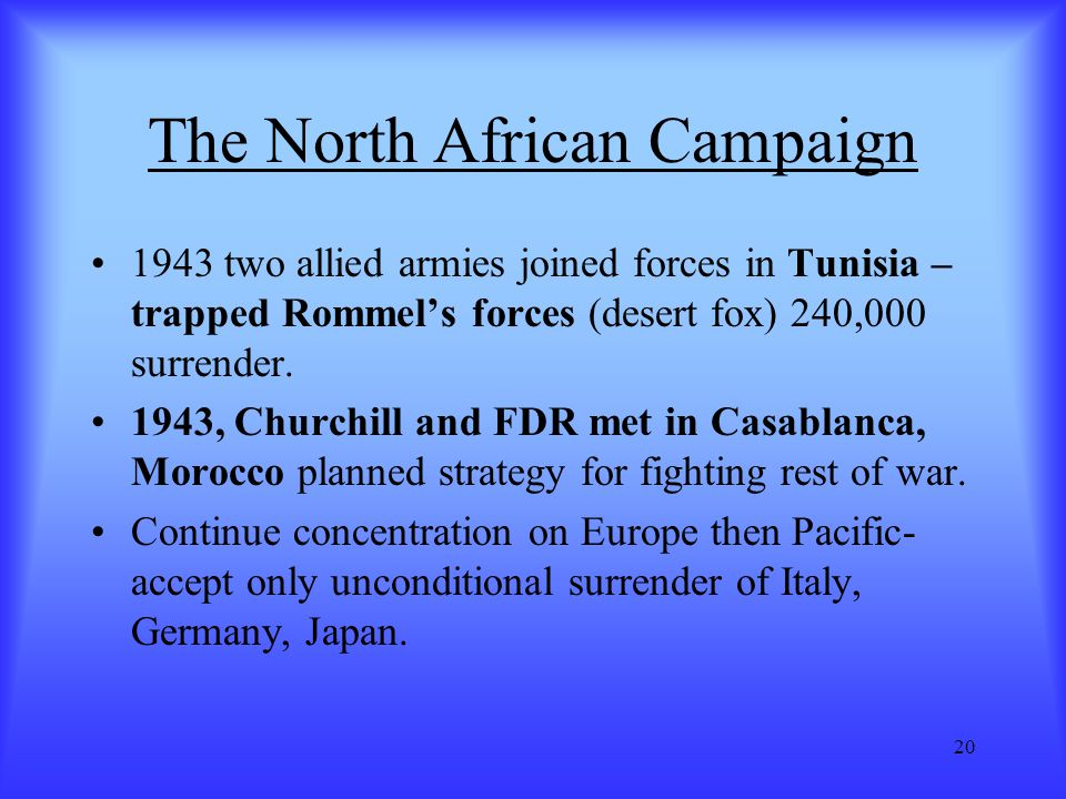 20 The North African Campaign 1943 two allied armies joined forces in Tunisia – trapped Rommel's forces (desert fox) 240,000 surrender. 1943, Churchil
