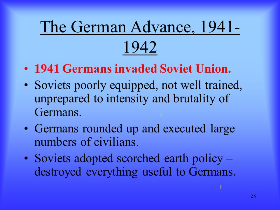 25 The German Advance, 1941- 1942 1941 Germans invaded Soviet Union. Soviets poorly equipped, not well trained, unprepared to intensity and brutality