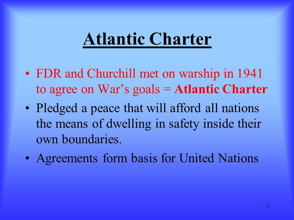 3 Atlantic Charter FDR and Churchill met on warship in 1941 to agree on War's goals = Atlantic Charter Pledged a peace that will afford all nations th