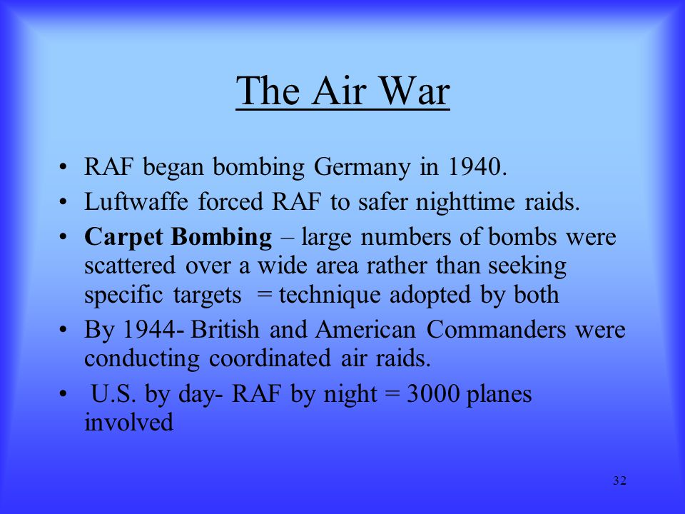 32 The Air War RAF began bombing Germany in 1940. Luftwaffe forced RAF to safer nighttime raids. Carpet Bombing – large numbers of bombs were scattere