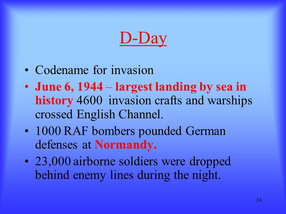 34 D-Day Codename for invasion June 6, 1944 – largest landing by sea in history 4600 invasion crafts and warships crossed English Channel. 1000 RAF bo