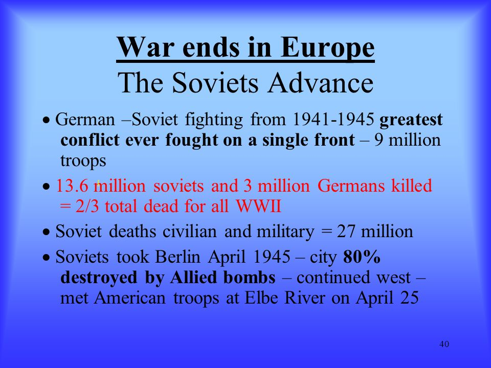 40 War ends in Europe The Soviets Advance  German –Soviet fighting from 1941-1945 greatest conflict ever fought on a single front – 9 million troops