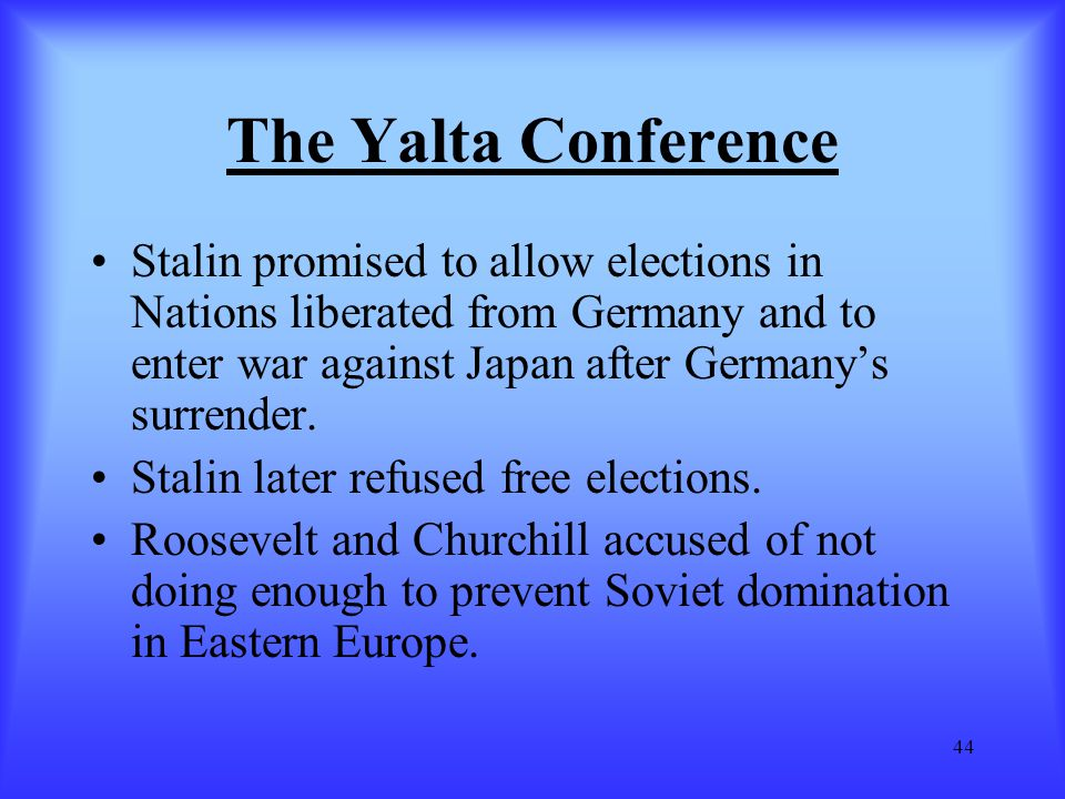 44 The Yalta Conference Stalin promised to allow elections in Nations liberated from Germany and to enter war against Japan after Germany's surrender.