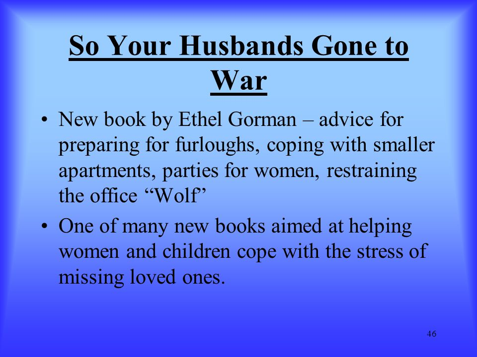 46 So Your Husbands Gone to War New book by Ethel Gorman – advice for preparing for furloughs, coping with smaller apartments, parties for women, rest