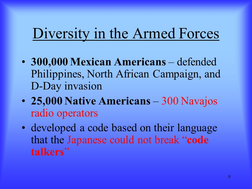 9 Diversity in the Armed Forces 300,000 Mexican Americans – defended Philippines, North African Campaign, and D-Day invasion 25,000 Native Americans –