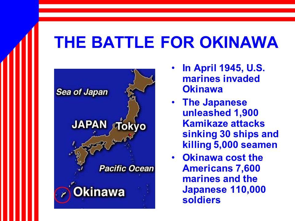 THE BATTLE FOR OKINAWA In April 1945, U.S. marines invaded Okinawa The Japanese unleashed 1,900 Kamikaze attacks sinking 30 ships and killing 5,000 se