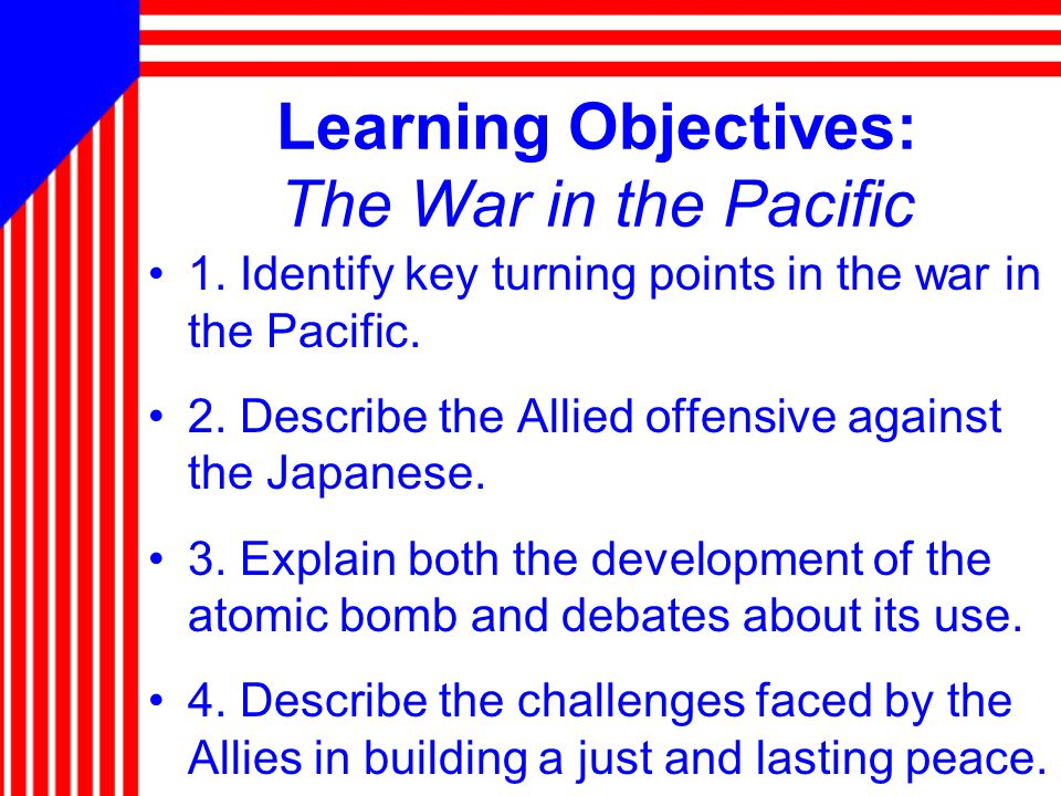 Learning Objectives: The War in the Pacific 1. Identify key turning points in the war in the Pacific. 2. Describe the Allied offensive against the Jap