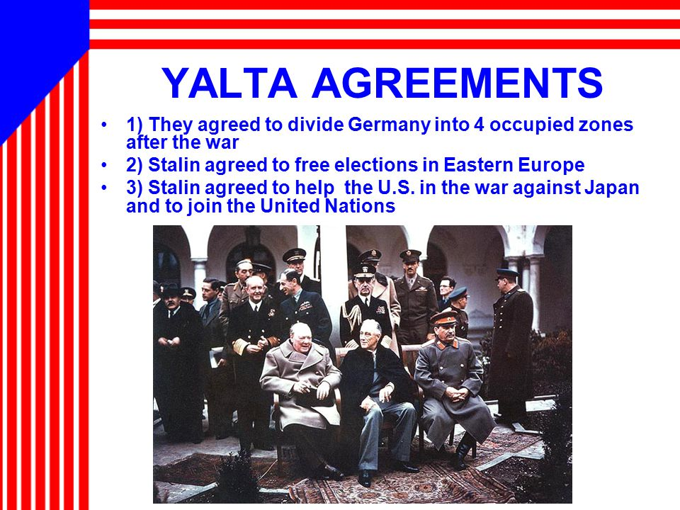 YALTA AGREEMENTS 1) They agreed to divide Germany into 4 occupied zones after the war 2) Stalin agreed to free elections in Eastern Europe 3) Stalin a