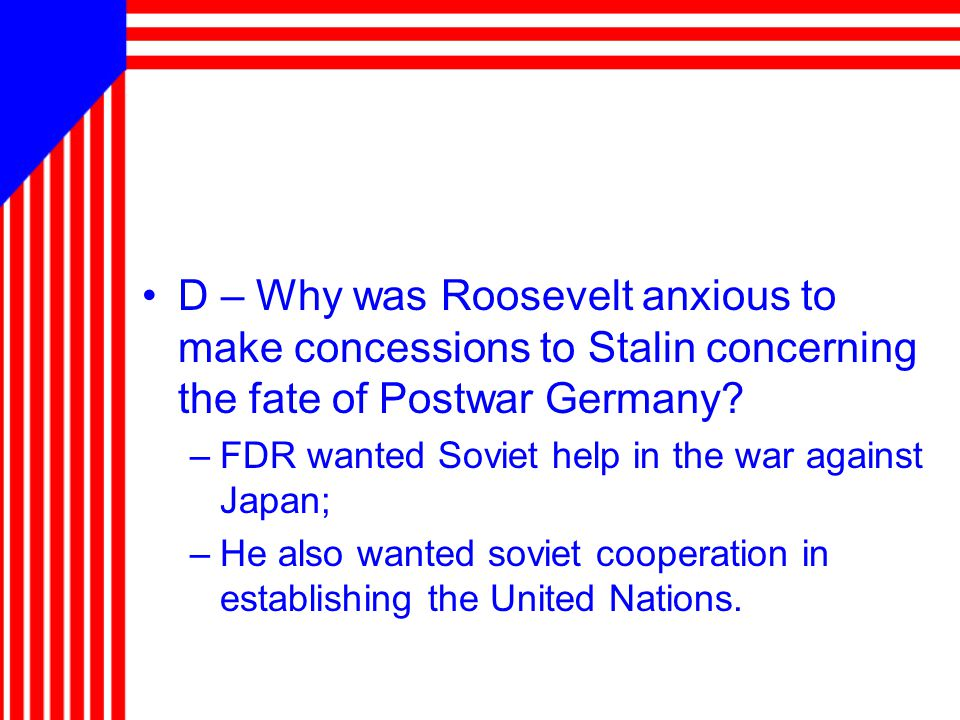 D – Why was Roosevelt anxious to make concessions to Stalin concerning the fate of Postwar Germany? –FDR wanted Soviet help in the war against Japan;