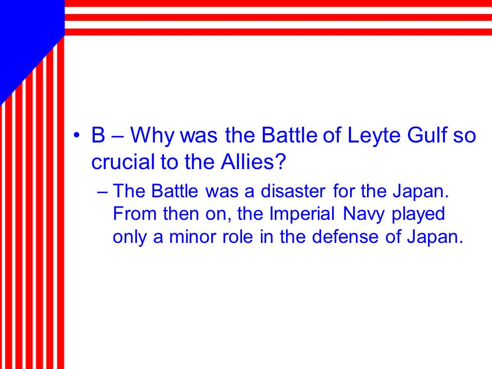 B – Why was the Battle of Leyte Gulf so crucial to the Allies? –The Battle was a disaster for the Japan. From then on, the Imperial Navy played only a