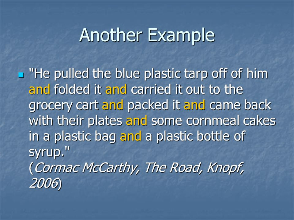 Another Example He pulled the blue plastic tarp off of him and folded it and carried it out to the grocery cart and packed it and came back with their plates and some cornmeal cakes in a plastic bag and a plastic bottle of syrup. (Cormac McCarthy, The Road, Knopf, 2006) He pulled the blue plastic tarp off of him and folded it and carried it out to the grocery cart and packed it and came back with their plates and some cornmeal cakes in a plastic bag and a plastic bottle of syrup. (Cormac McCarthy, The Road, Knopf, 2006)